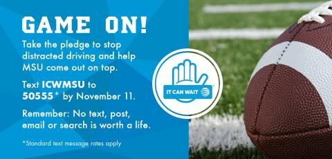 Game On! Take the pledge to stop distracted driving and help MSU come out on top. Text ICWMSU to 50555* by November 11